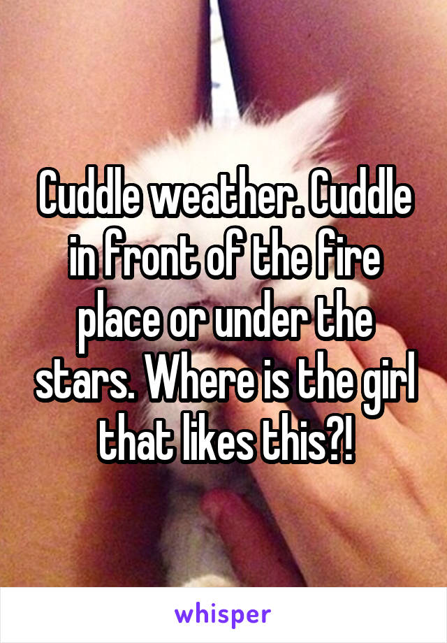 Cuddle weather. Cuddle in front of the fire place or under the stars. Where is the girl that likes this?!