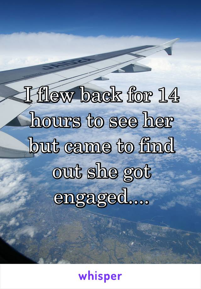 I flew back for 14 hours to see her but came to find out she got engaged....