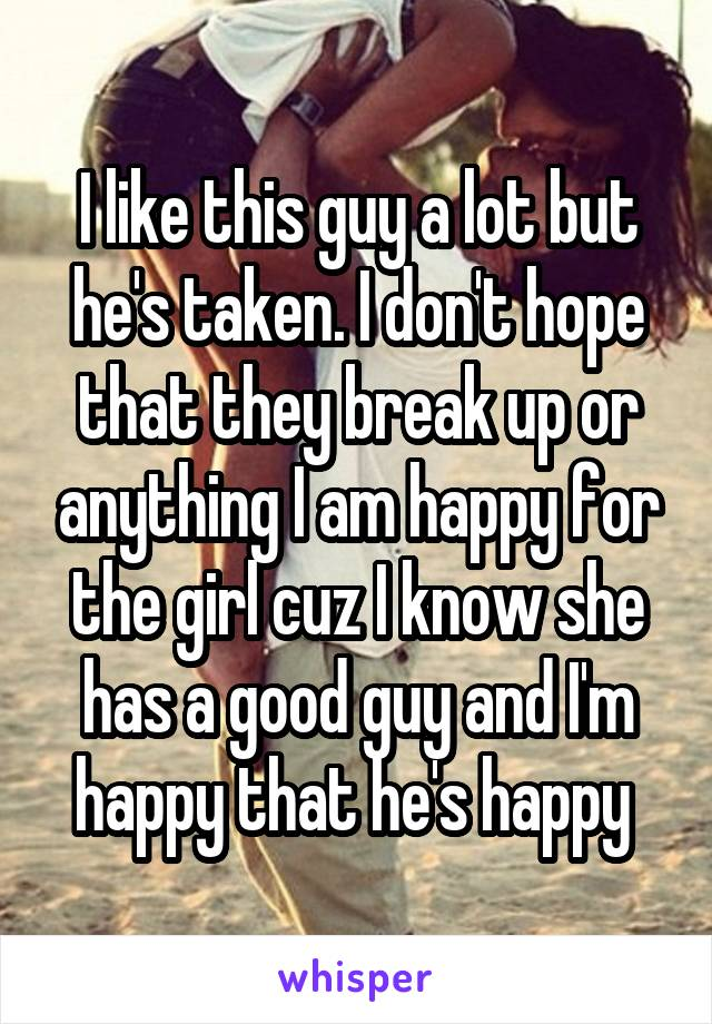 I like this guy a lot but he's taken. I don't hope that they break up or anything I am happy for the girl cuz I know she has a good guy and I'm happy that he's happy