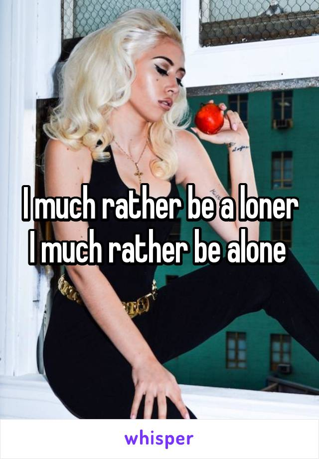 I much rather be a loner I much rather be alone