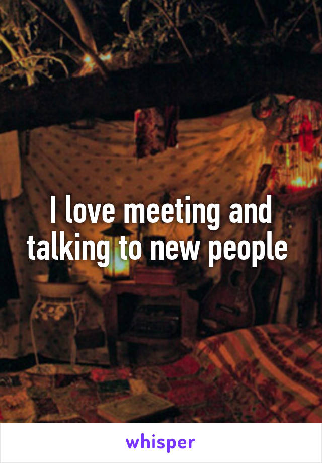 I love meeting and talking to new people