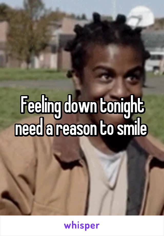 Feeling down tonight need a reason to smile