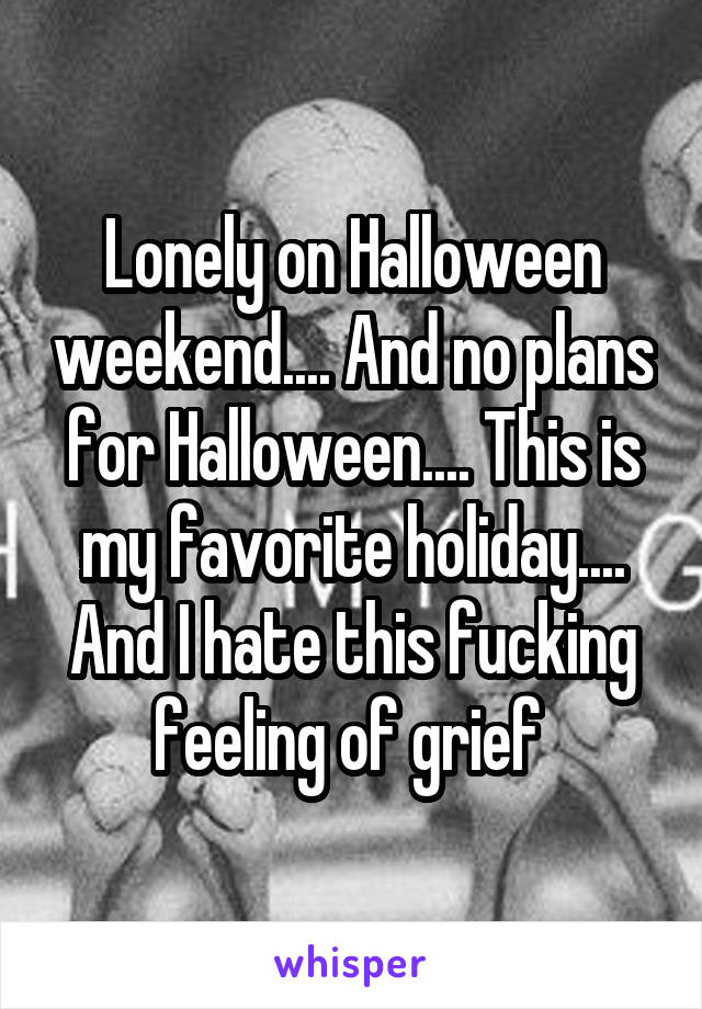 Lonely on Halloween weekend.... And no plans for Halloween.... This is my favorite holiday.... And I hate this fucking feeling of grief