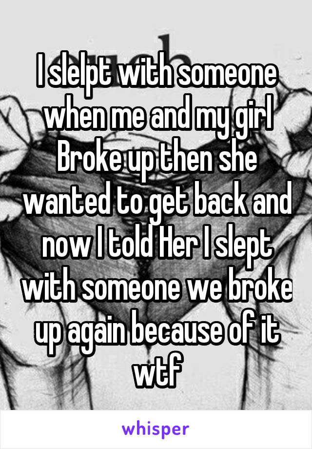 I slelpt with someone when me and my girl Broke up then she wanted to get back and now I told Her I slept with someone we broke up again because of it wtf