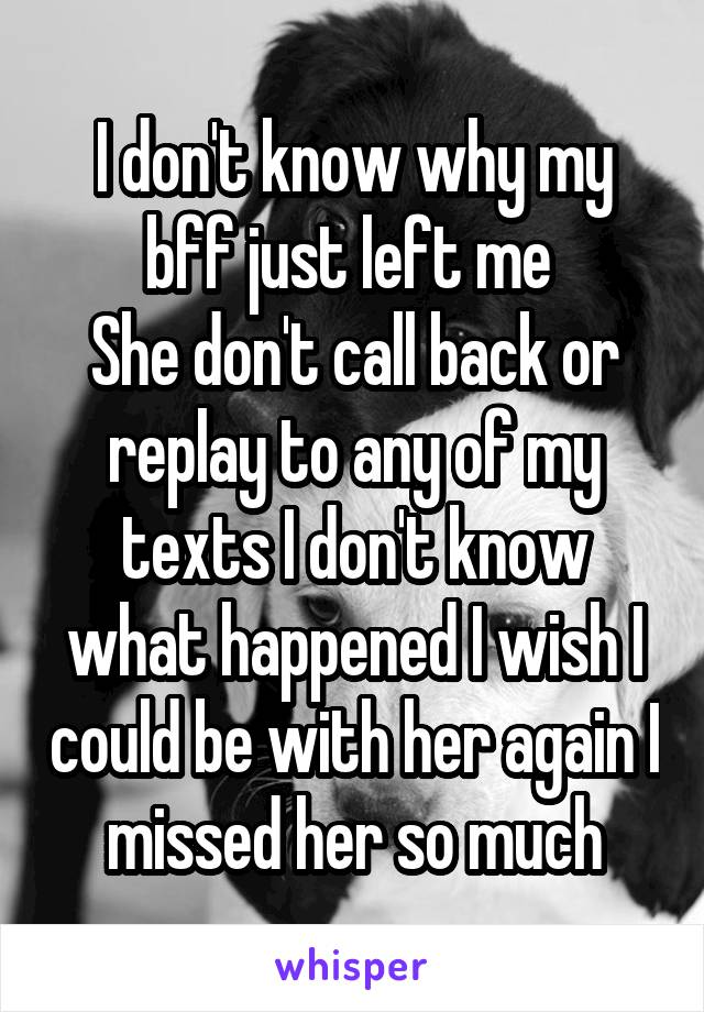 I don't know why my bff just left me  She don't call back or replay to any of my texts I don't know what happened I wish I could be with her again I missed her so much