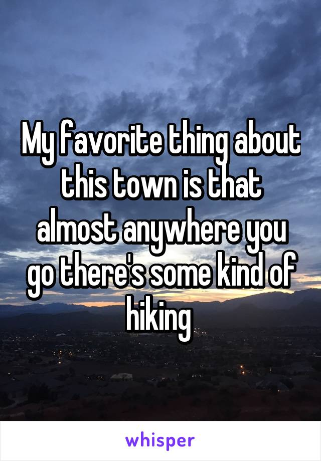 My favorite thing about this town is that almost anywhere you go there's some kind of hiking