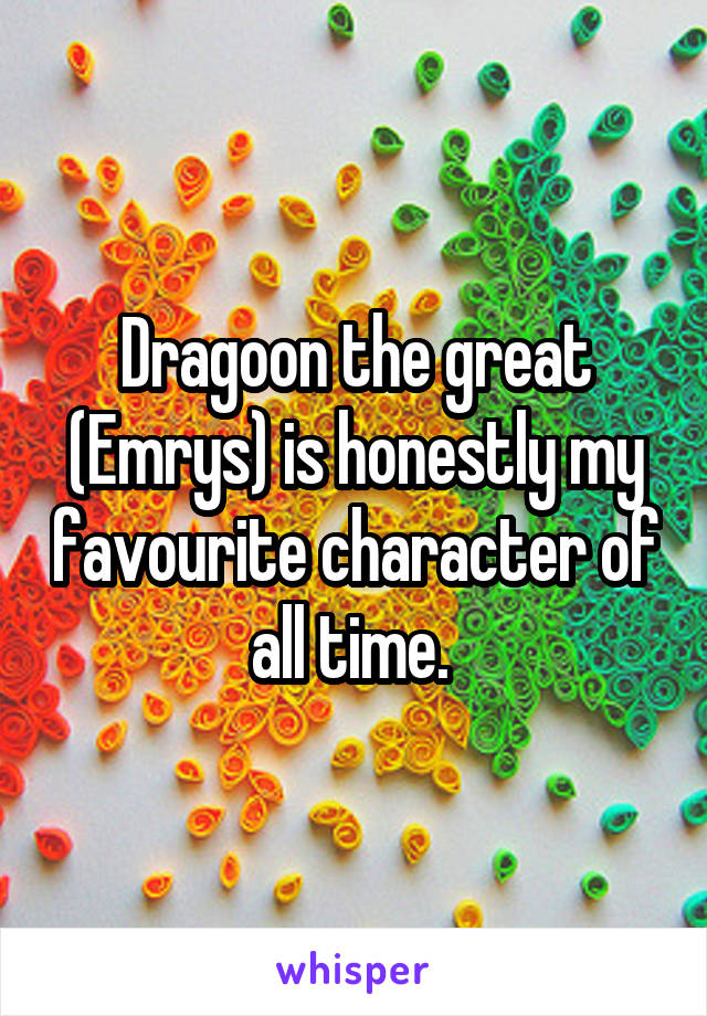 Dragoon the great (Emrys) is honestly my favourite character of all time.