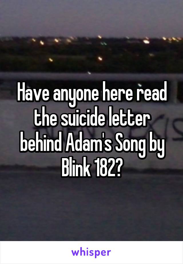 Have anyone here read the suicide letter behind Adam's Song by Blink 182?