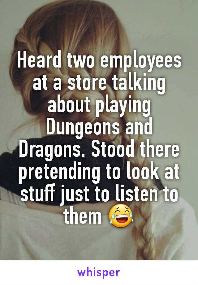 Heard two employees at a store talking about playing Dungeons and Dragons. Stood there pretending to look at stuff just to listen to them 😂