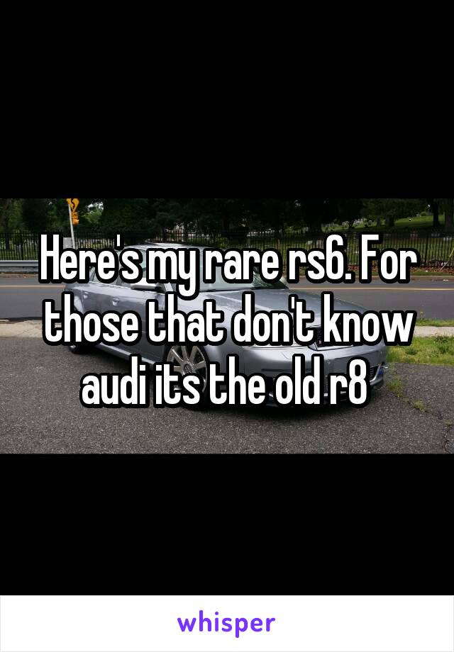 Here's my rare rs6. For those that don't know audi its the old r8