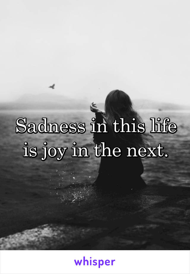 Sadness in this life is joy in the next.