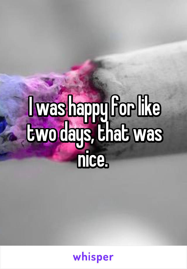 I was happy for like two days, that was nice.