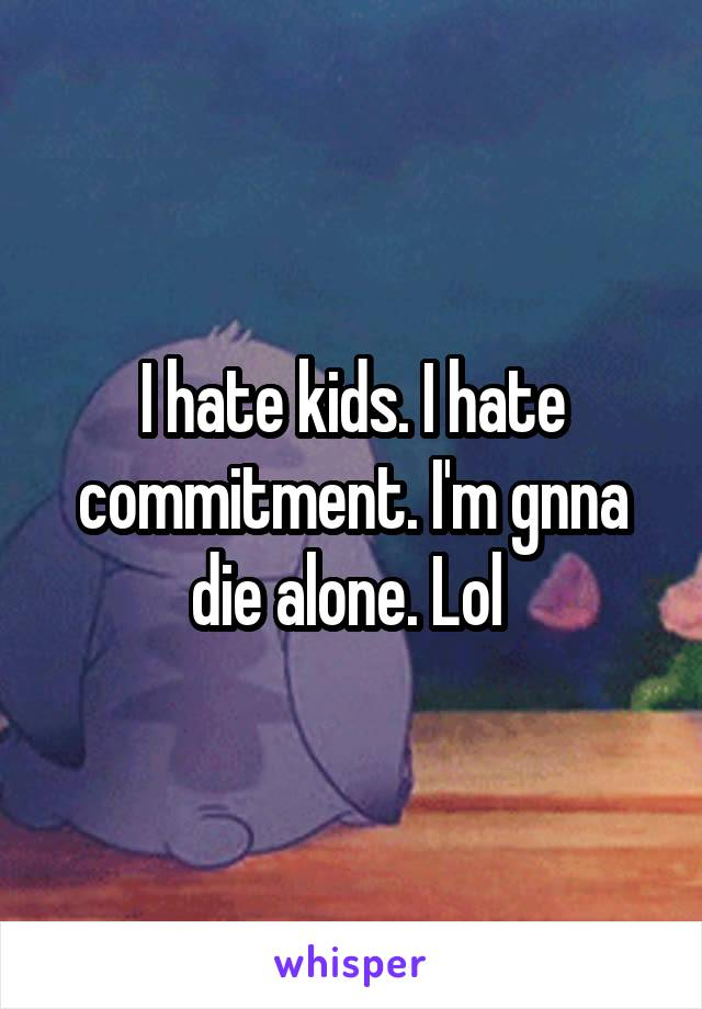 I hate kids. I hate commitment. I'm gnna die alone. Lol