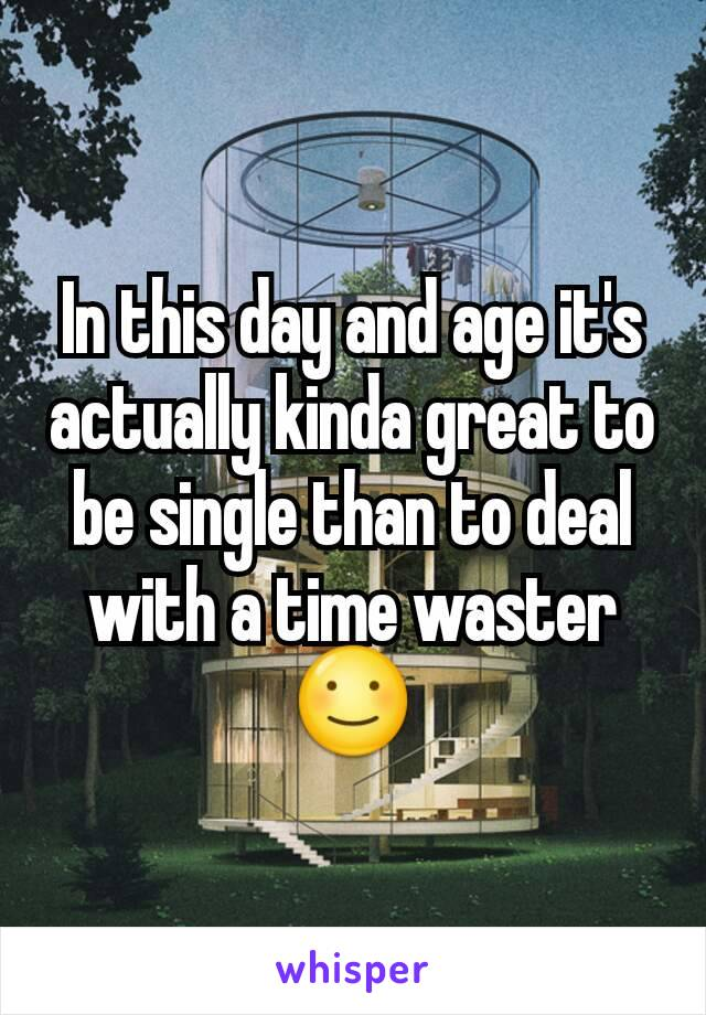 In this day and age it's actually kinda great to be single than to deal with a time waster ☺