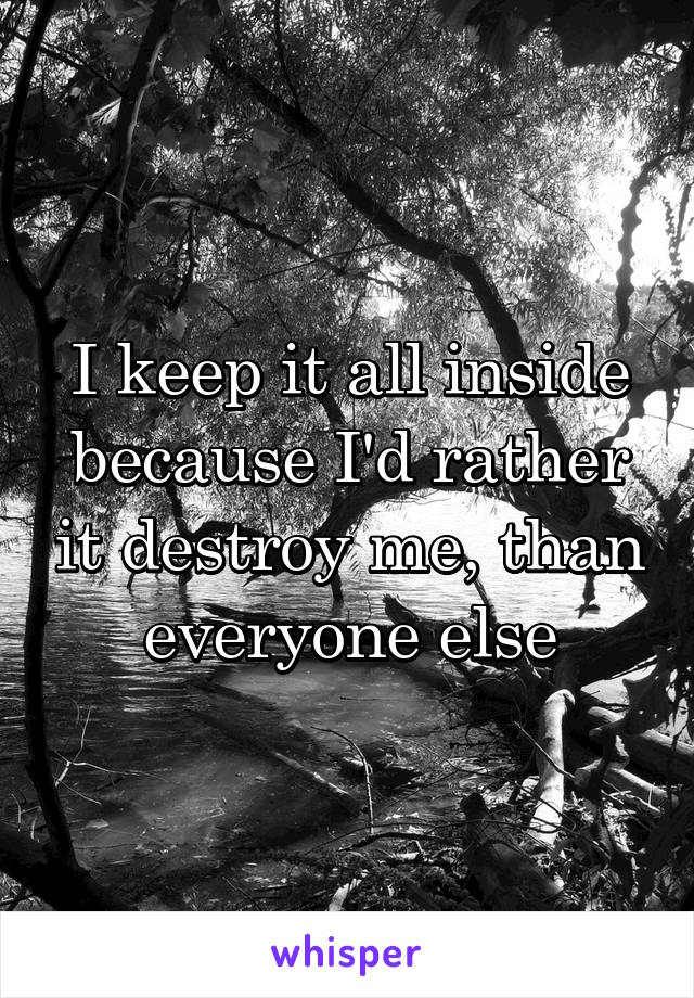 I keep it all inside because I'd rather it destroy me, than everyone else