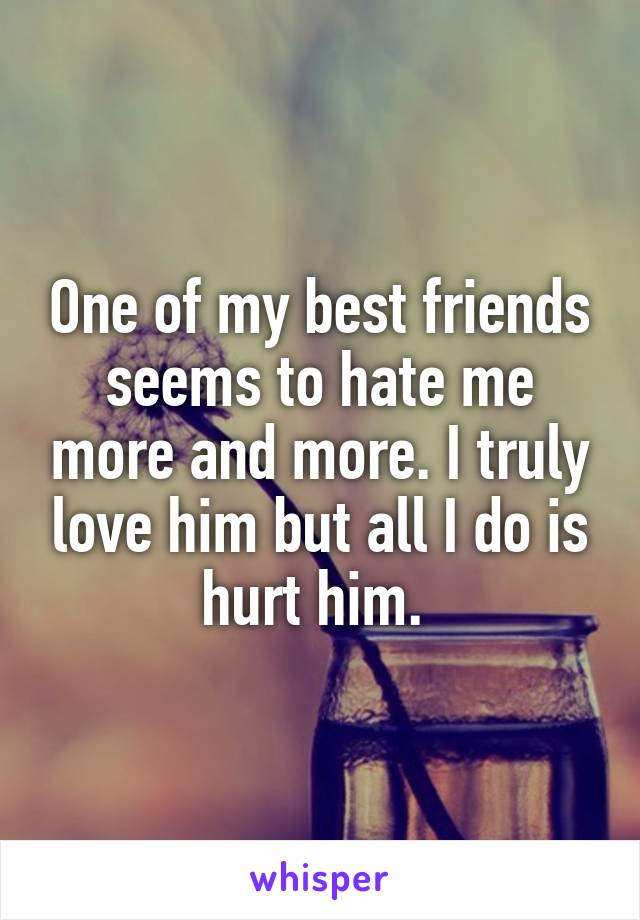 One of my best friends seems to hate me more and more. I truly love him but all I do is hurt him.