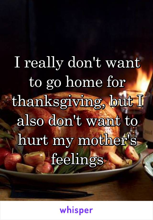 I really don't want to go home for thanksgiving, but I also don't want to hurt my mother's feelings