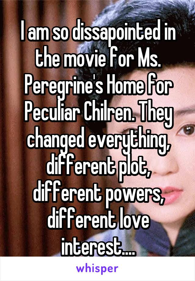 I am so dissapointed in the movie for Ms. Peregrine's Home for Peculiar Chilren. They changed everything, different plot, different powers, different love interest....