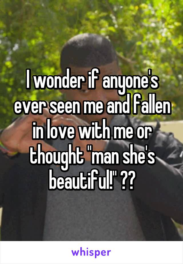 """I wonder if anyone's ever seen me and fallen in love with me or thought """"man she's beautiful!"""" ??"""