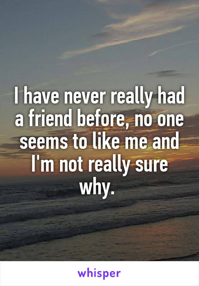 I have never really had a friend before, no one seems to like me and I'm not really sure why.