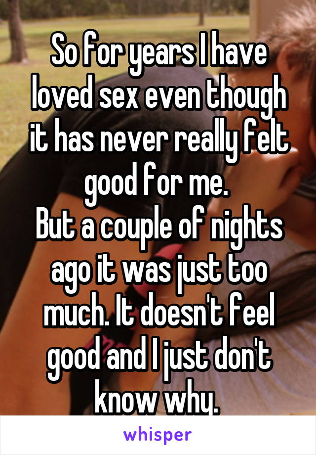 So for years I have loved sex even though it has never really felt good for me.  But a couple of nights ago it was just too much. It doesn't feel good and I just don't know why.