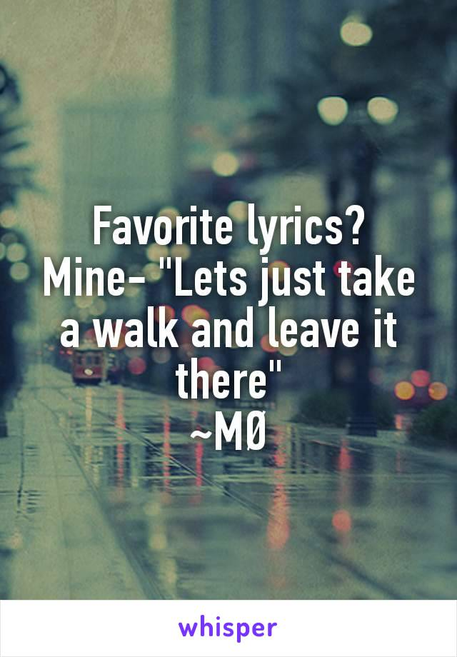 """Favorite lyrics? Mine- """"Lets just take a walk and leave it there"""" ~MØ"""