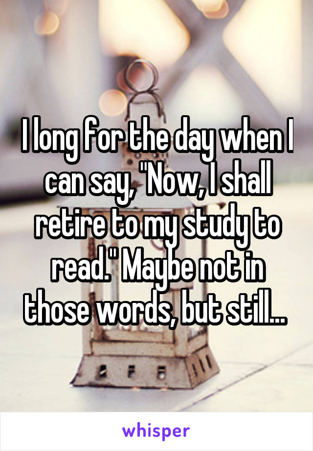 """I long for the day when I can say, """"Now, I shall retire to my study to read."""" Maybe not in those words, but still..."""
