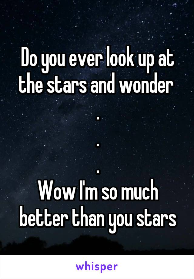 Do you ever look up at the stars and wonder  . . . Wow I'm so much better than you stars
