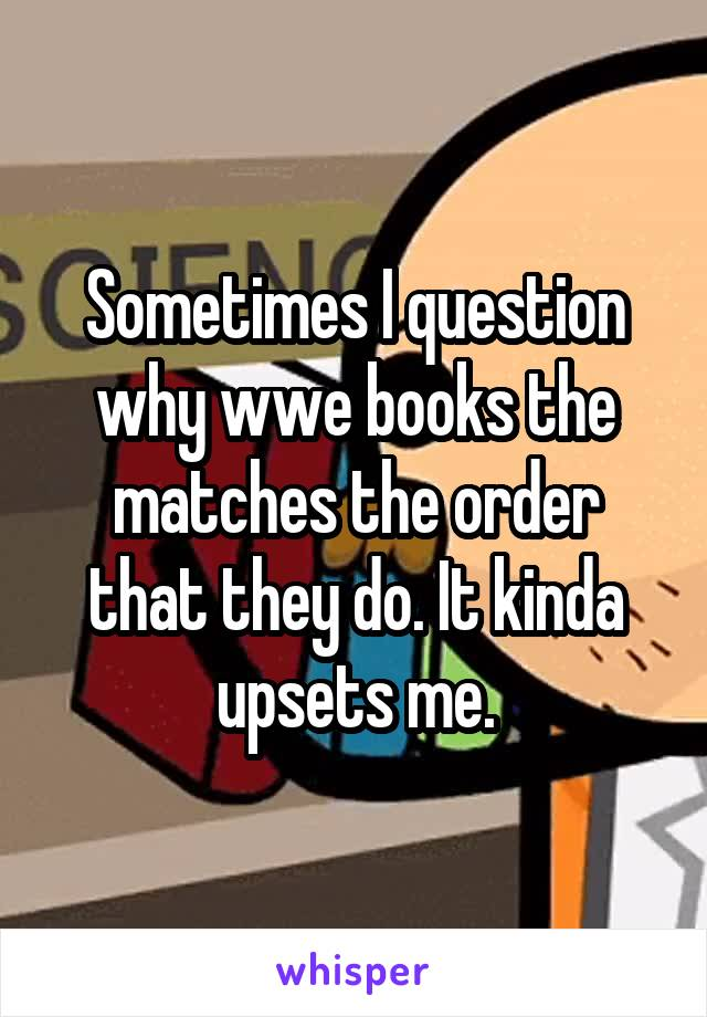 Sometimes I question why wwe books the matches the order that they do. It kinda upsets me.