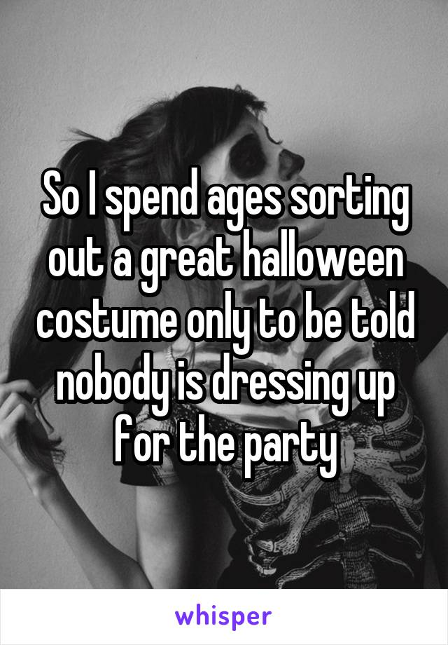 So I spend ages sorting out a great halloween costume only to be told nobody is dressing up for the party