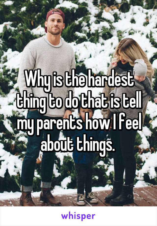 Why is the hardest thing to do that is tell my parents how I feel about things.