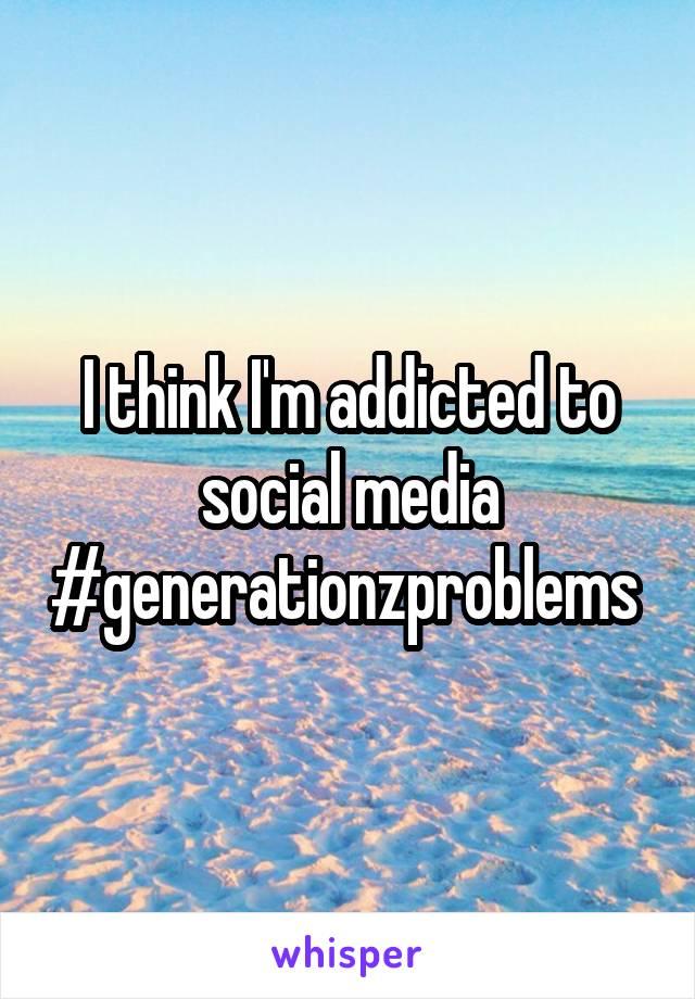 I think I'm addicted to social media #generationzproblems