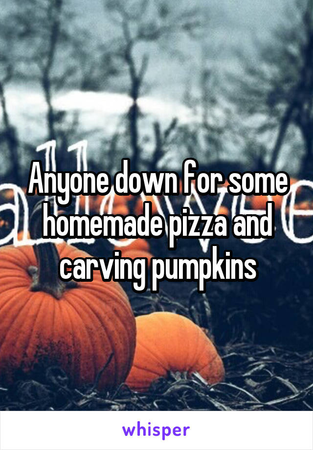 Anyone down for some homemade pizza and carving pumpkins