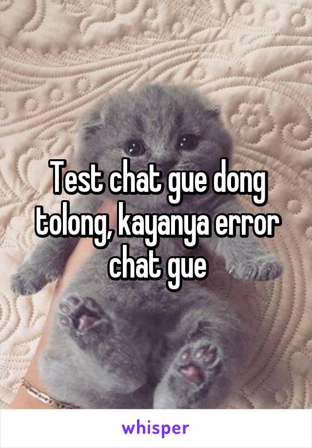 Test chat gue dong tolong, kayanya error chat gue