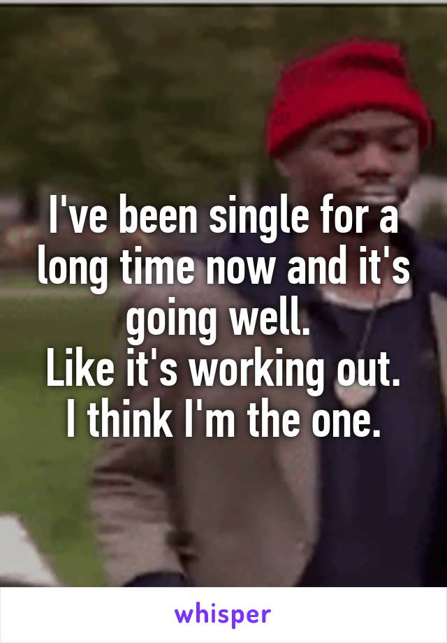 I've been single for a long time now and it's going well.  Like it's working out. I think I'm the one.