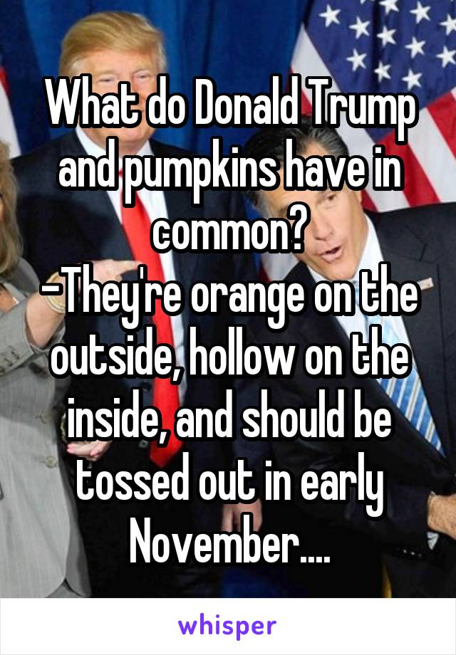 What do Donald Trump and pumpkins have in common? -They're orange on the outside, hollow on the inside, and should be tossed out in early November....