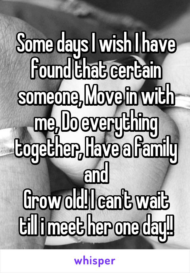 Some days I wish I have found that certain someone, Move in with me, Do everything together, Have a family and Grow old! I can't wait till i meet her one day!!
