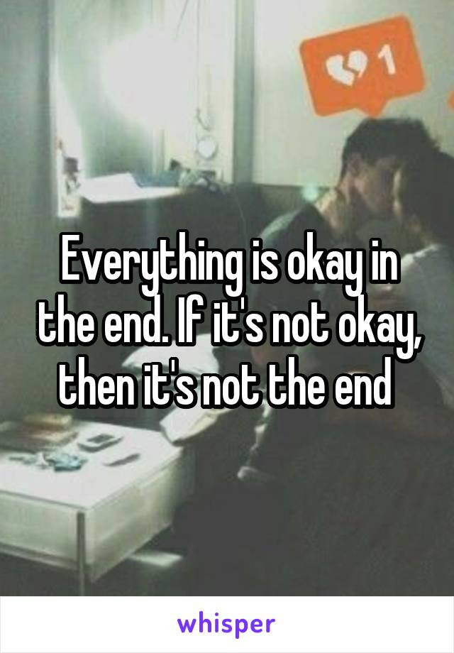 Everything is okay in the end. If it's not okay, then it's not the end