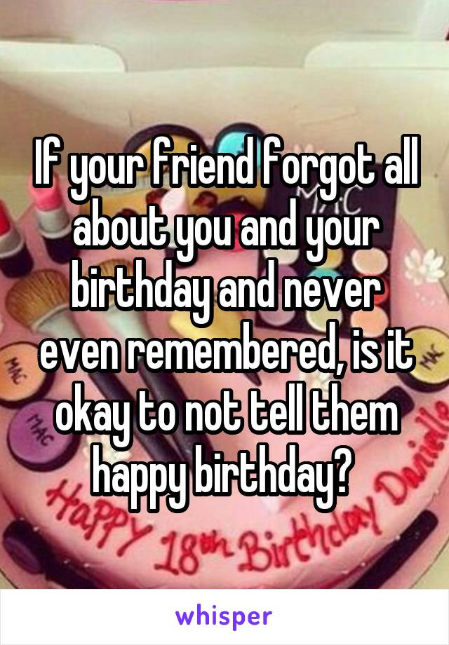 If your friend forgot all about you and your birthday and never even remembered, is it okay to not tell them happy birthday?