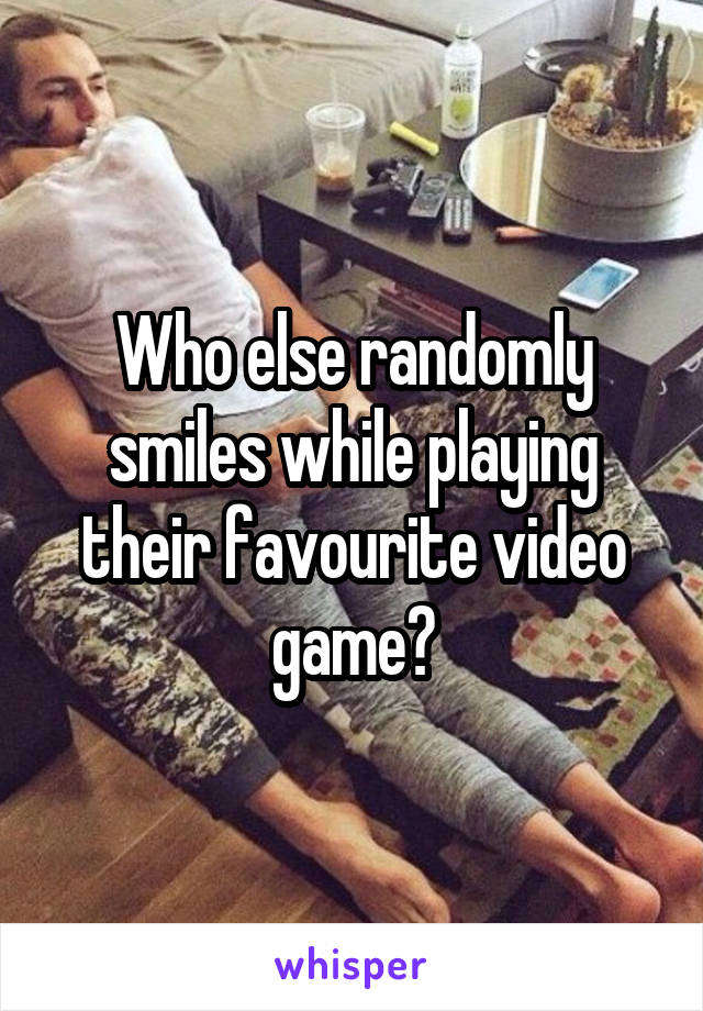 Who else randomly smiles while playing their favourite video game?