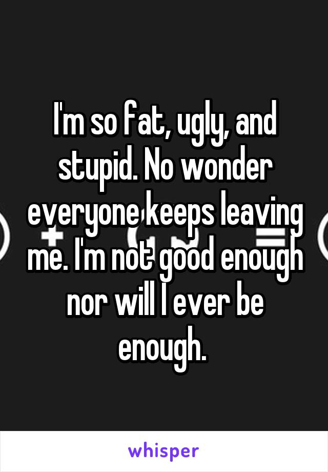 I'm so fat, ugly, and stupid. No wonder everyone keeps leaving me. I'm not good enough nor will I ever be enough.