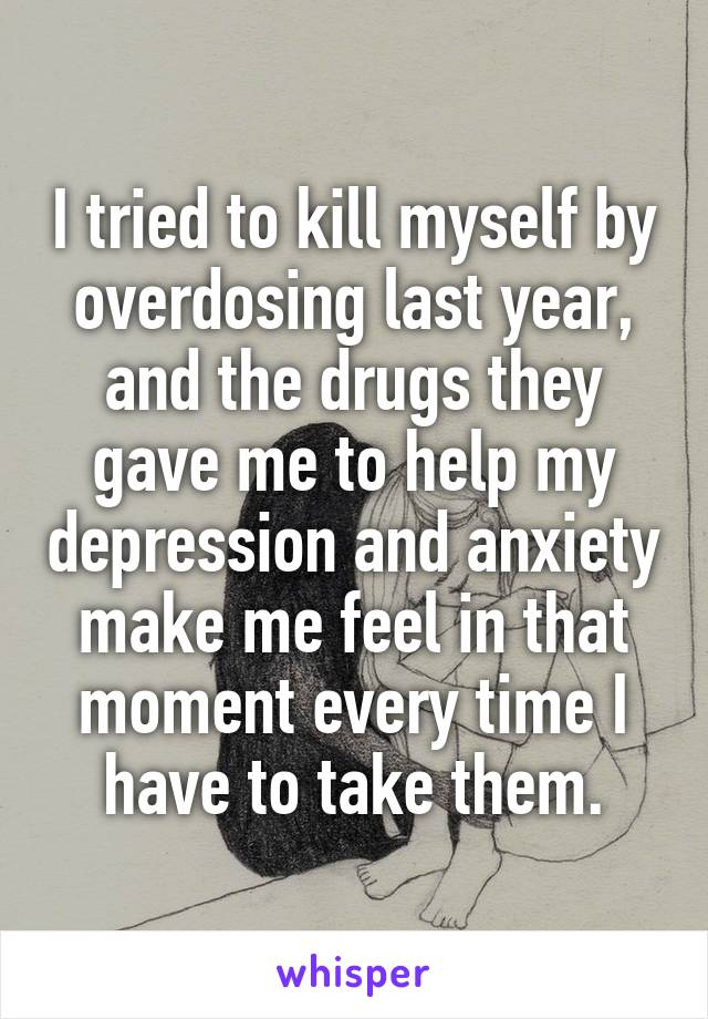 I tried to kill myself by overdosing last year, and the drugs they gave me to help my depression and anxiety make me feel in that moment every time I have to take them.