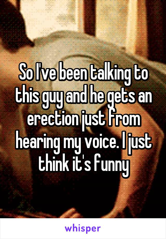 So I've been talking to this guy and he gets an erection just from hearing my voice. I just think it's funny