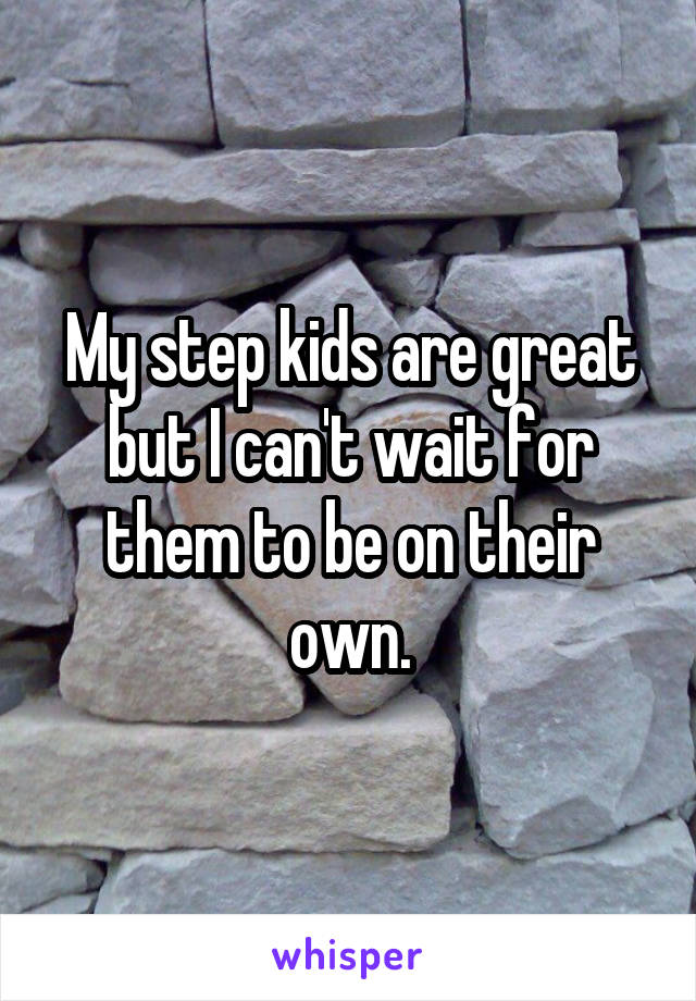 My step kids are great but I can't wait for them to be on their own.