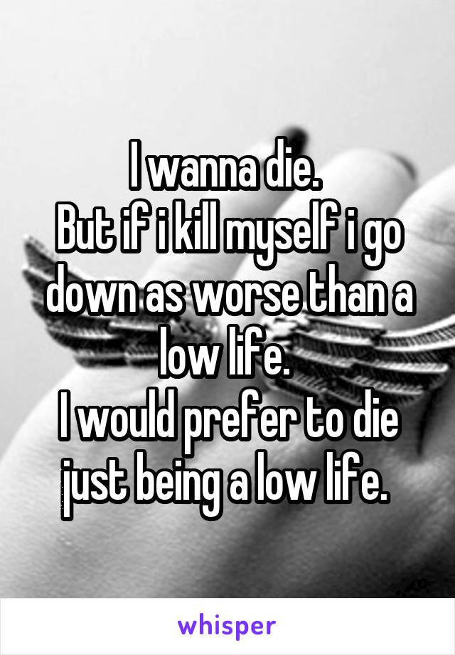 I wanna die.  But if i kill myself i go down as worse than a low life.  I would prefer to die just being a low life.