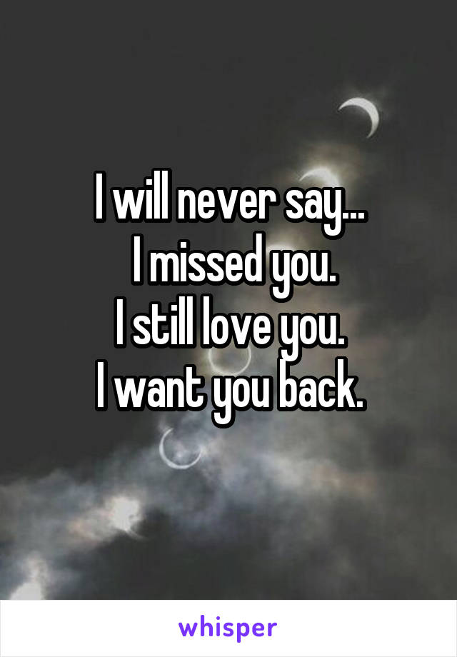 I will never say...  I missed you. I still love you. I want you back.