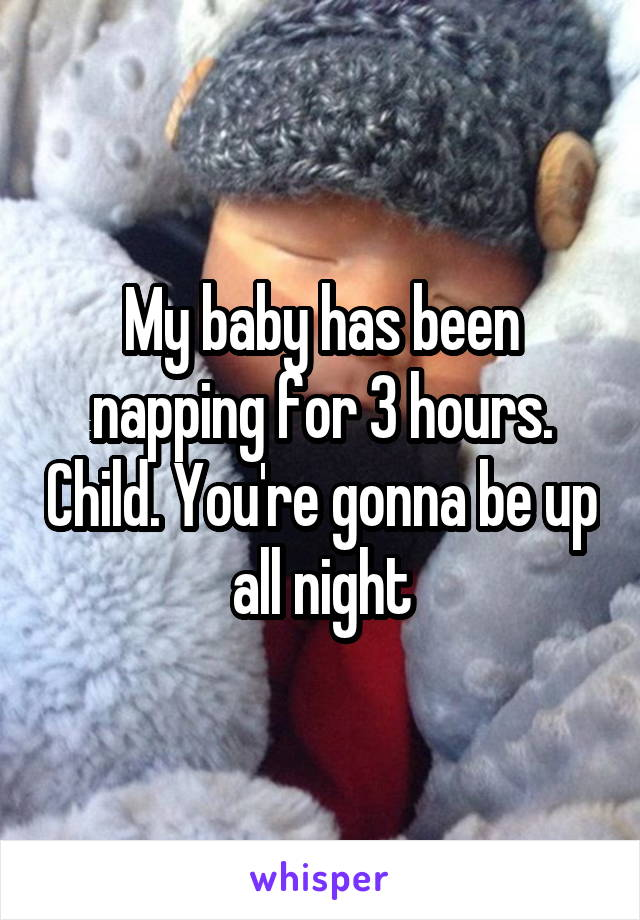 My baby has been napping for 3 hours. Child. You're gonna be up all night