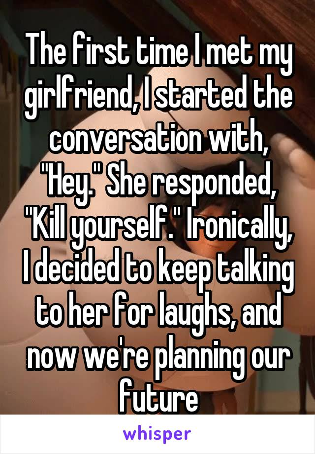 """The first time I met my girlfriend, I started the conversation with, """"Hey."""" She responded, """"Kill yourself."""" Ironically, I decided to keep talking to her for laughs, and now we're planning our future"""