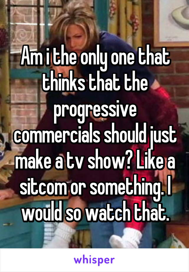 Am i the only one that thinks that the progressive commercials should just make a tv show? Like a sitcom or something. I would so watch that.
