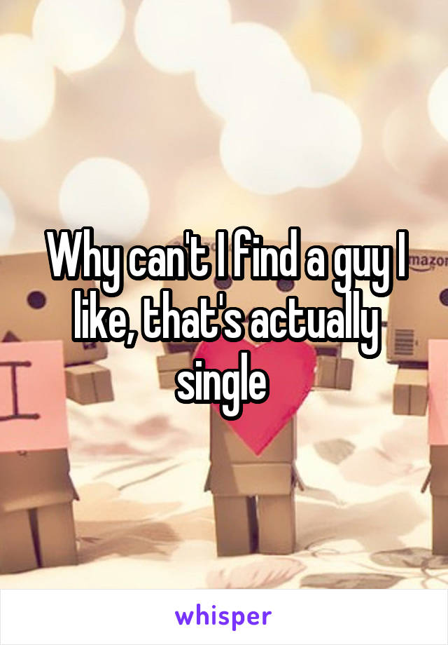 Why can't I find a guy I like, that's actually single